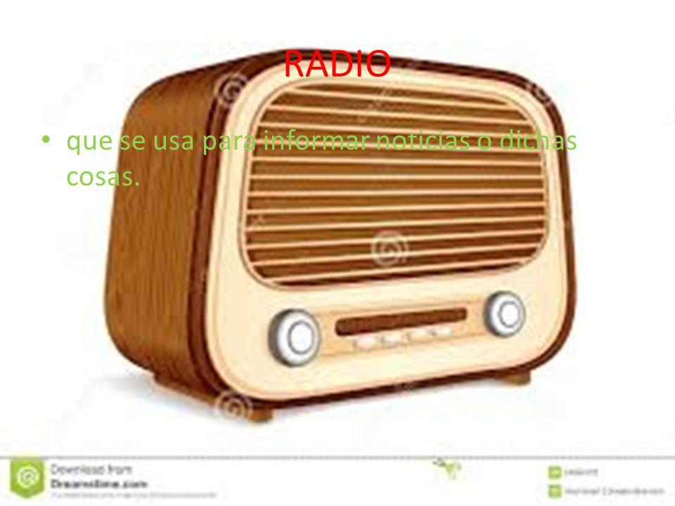 RADIO que se usa para informar noticias o dichas cosas.