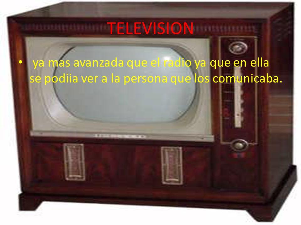 TELEVISION ya mas avanzada que el radio ya que en ella se podiia ver a la persona que los comunicaba.