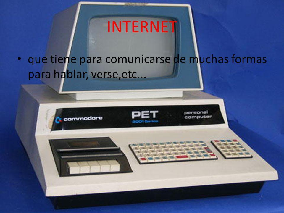 INTERNET que tiene para comunicarse de muchas formas para hablar, verse,etc...
