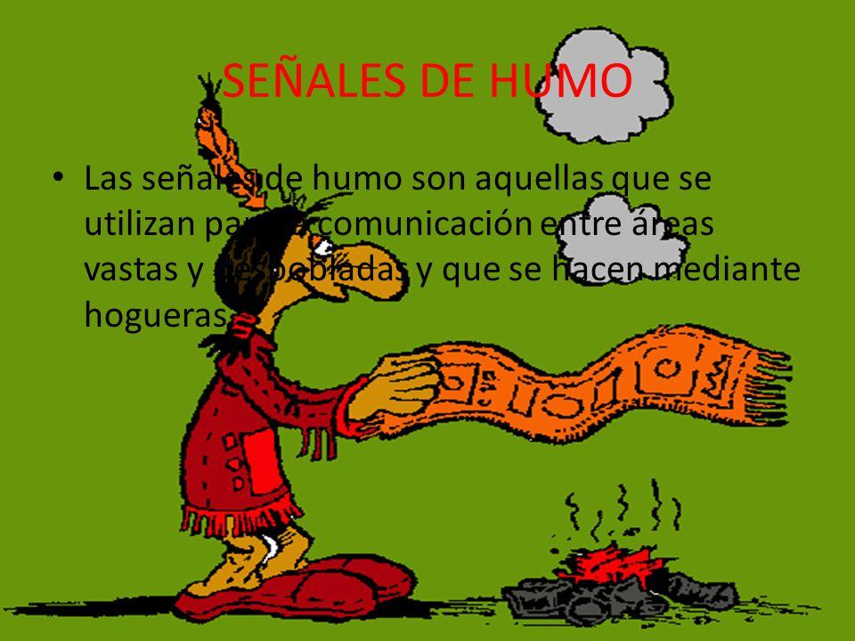 SEÑALES DE HUMO Las señales de humo son aquellas que se utilizan para la comunicación entre áreas vastas y despobladas y que se hacen mediante hogueras.
