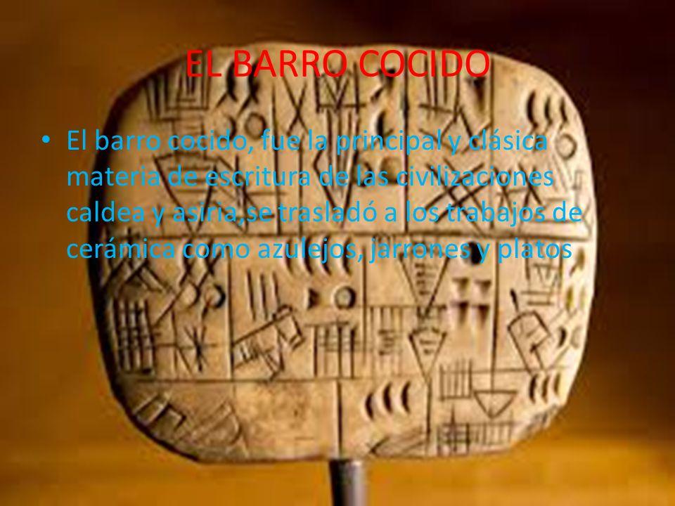 EL BARRO COCIDO El barro cocido, fue la principal y clásica materia de escritura de las civilizaciones caldea y asiria,se trasladó a los trabajos de cerámica como azulejos, jarrones y platos