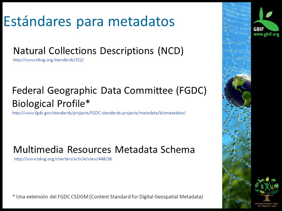 Natural Collections Descriptions (NCD)   Federal Geographic Data Committee (FGDC) Biological Profile*   * Una extensión del FGDC CSDGM (Content Standard for Digital Geospatial Metadata) Multimedia Resources Metadata Schema   Estándares para metadatos