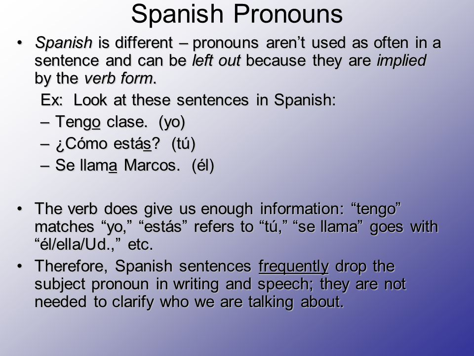 Spanish Pronouns Spanish is different – pronouns aren't used as often in a sentence and can be left out because they are implied by the verb form.Spanish is different – pronouns aren't used as often in a sentence and can be left out because they are implied by the verb form.
