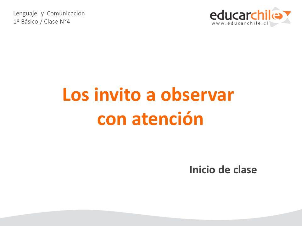 Lenguaje y Comunicación 1º Básico / Clase N°4 Inicio de clase Los invito a observar con atención