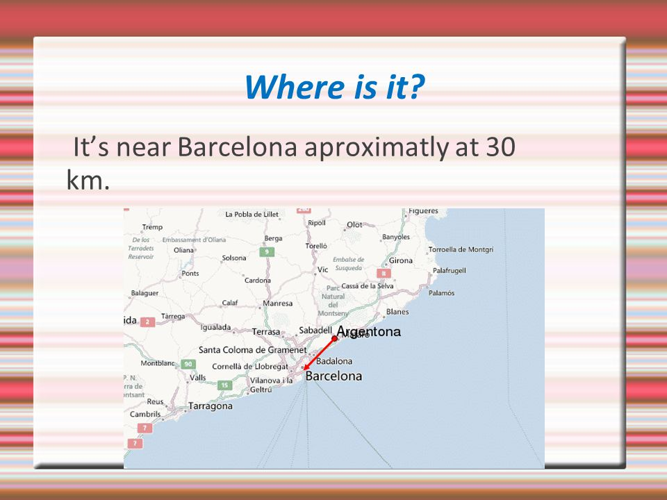 Where is it It's near Barcelona aproximatly at 30 km.