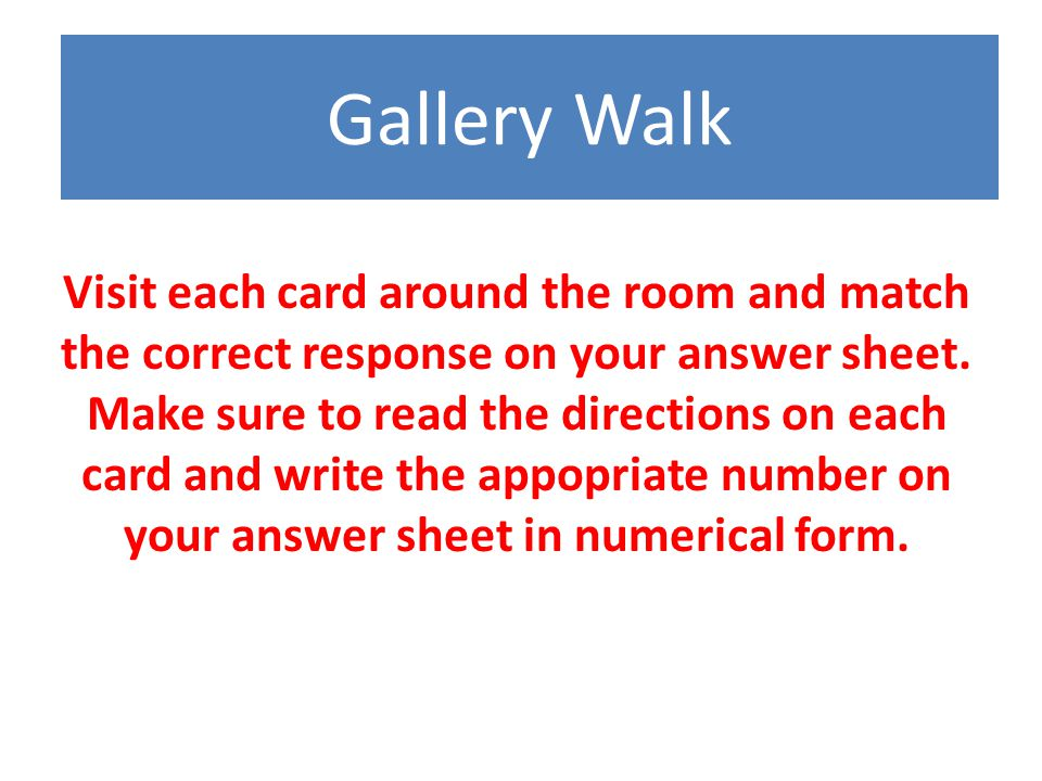 Gallery Walk Visit each card around the room and match the correct response on your answer sheet.
