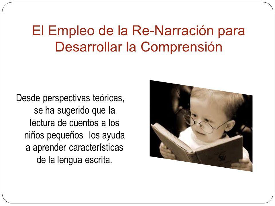 El Empleo de la Re-Narración para Desarrollar la Comprensión Desde perspectivas teóricas, se ha sugerido que la lectura de cuentos a los niños pequeños los ayuda a aprender características de la lengua escrita.