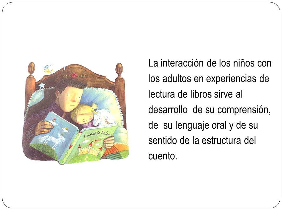 La interacción de los niños con los adultos en experiencias de lectura de libros sirve al desarrollo de su comprensión, de su lenguaje oral y de su sentido de la estructura del cuento.