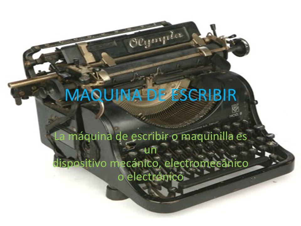 MAQUINA DE ESCRIBIR La máquina de escribir o maquinilla es un dispositivo mecánico, electromecánico o electrónico