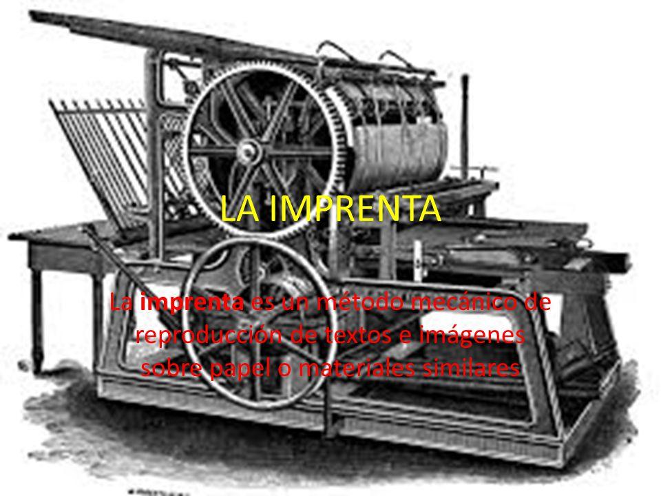 LA IMPRENTA La imprenta es un método mecánico de reproducción de textos e imágenes sobre papel o materiales similares