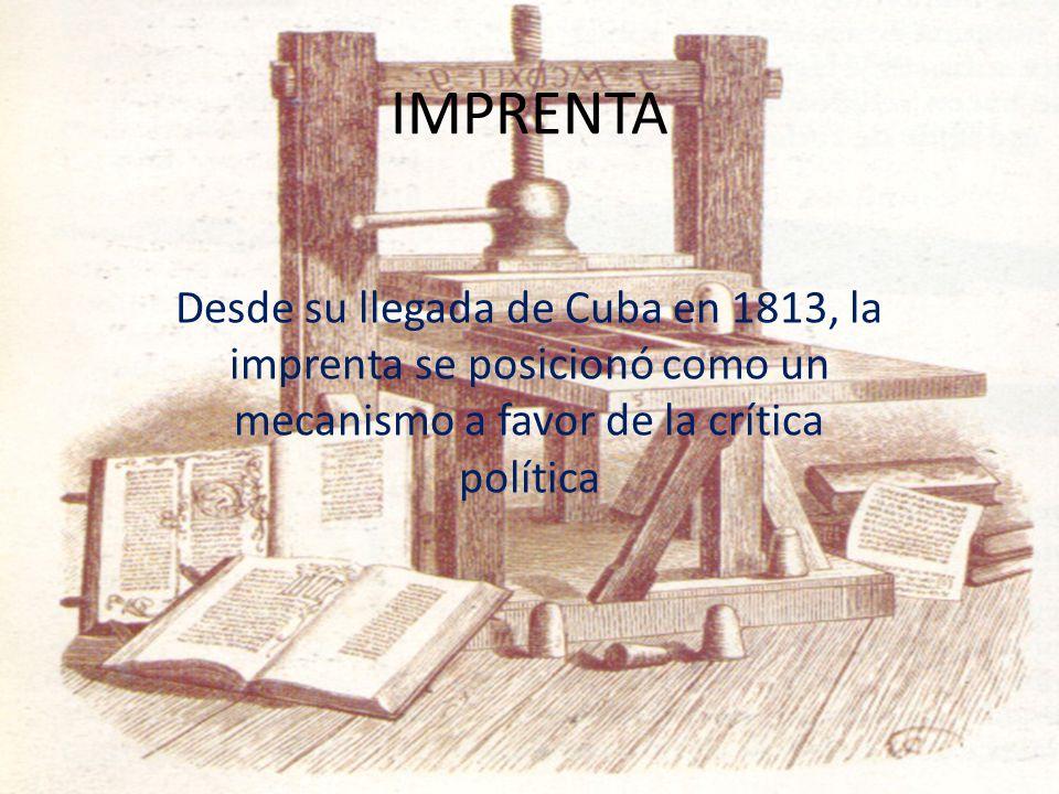 IMPRENTA Desde su llegada de Cuba en 1813, la imprenta se posicionó como un mecanismo a favor de la crítica política