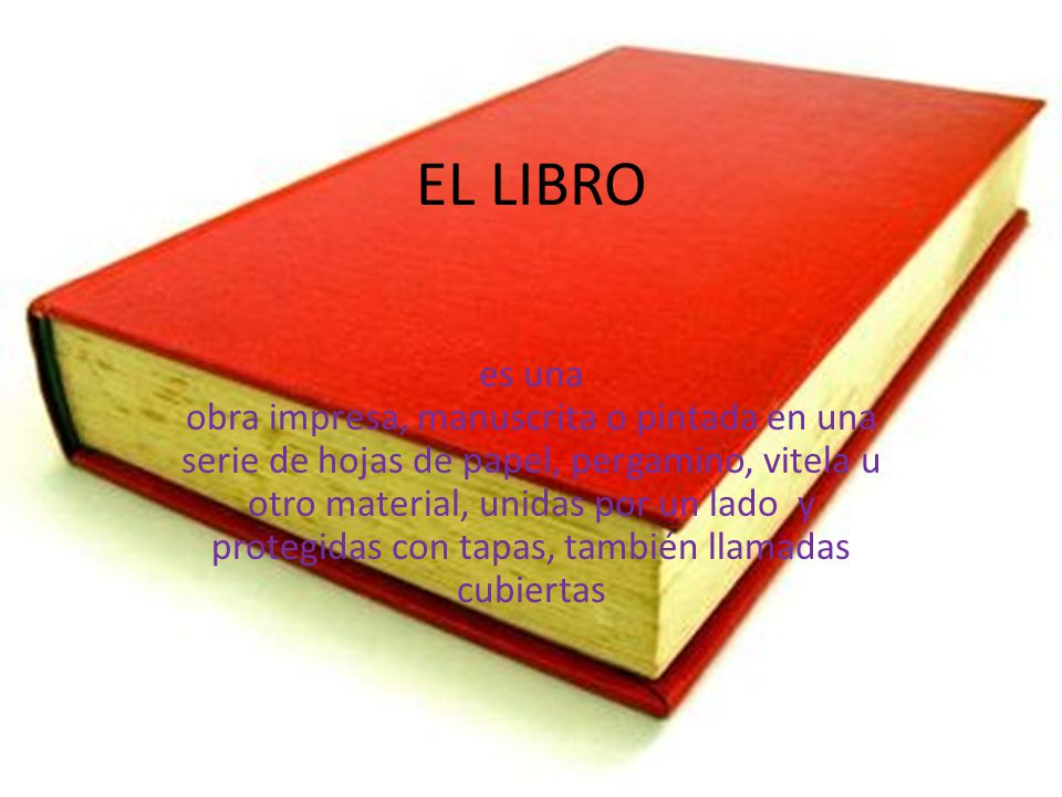 EL LIBRO es una obra impresa, manuscrita o pintada en una serie de hojas de papel, pergamino, vitela u otro material, unidas por un lado y protegidas con tapas, también llamadas cubiertas