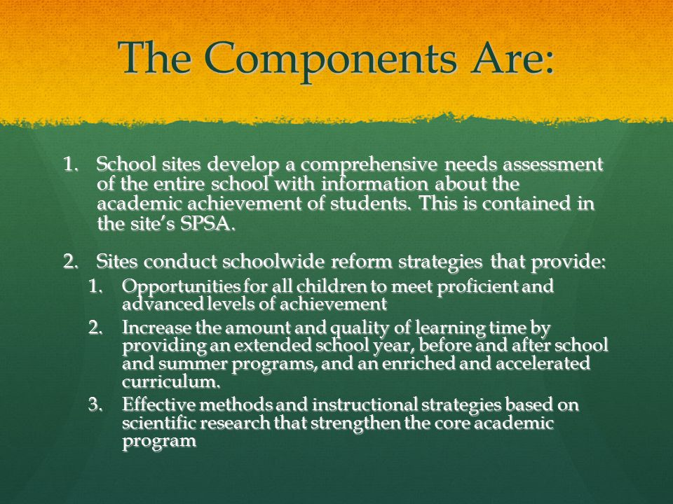 The Components Are: 1.School sites develop a comprehensive needs assessment of the entire school with information about the academic achievement of students.
