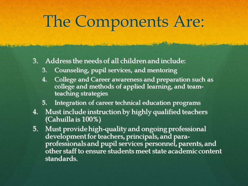 The Components Are: 3.Address the needs of all children and include: 3.Counseling, pupil services, and mentoring 4.College and Career awareness and preparation such as college and methods of applied learning, and team- teaching strategies 5.Integration of career technical education programs 4.Must include instruction by highly qualified teachers (Cahuilla is 100%) 5.Must provide high-quality and ongoing professional development for teachers, principals, and para- professionals and pupil services personnel, parents, and other staff to ensure students meet state academic content standards.