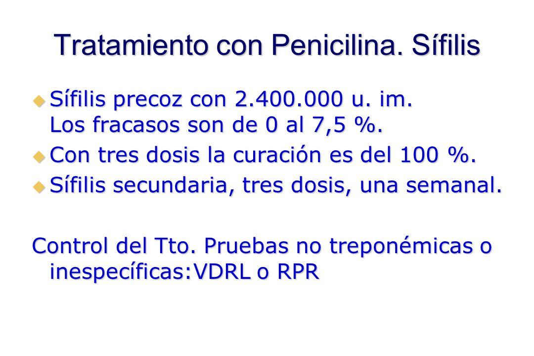 Tratamiento con Penicilina. Sífilis  Sífilis precoz con 2.400.000 u. im. Los fracasos son de 0 al 7,5 %.  Con tres dosis la curación es del 100 %. 
