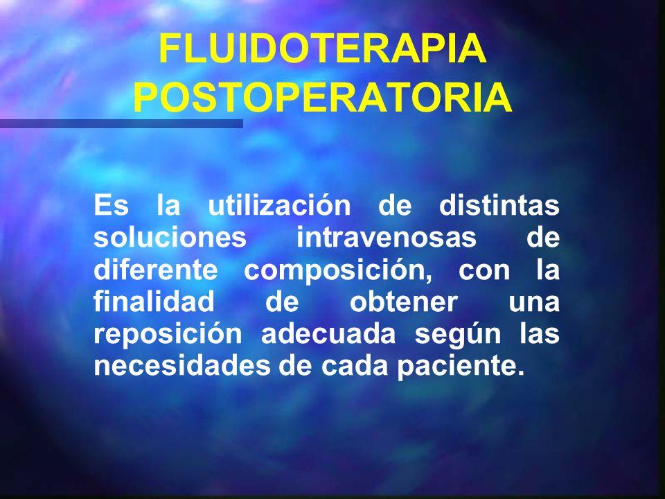 FLUIDOTERAPIA POSTOPERATORIA Es la utilización de distintas soluciones intravenosas de diferente composición, con la finalidad de obtener una reposición adecuada según las necesidades de cada paciente.