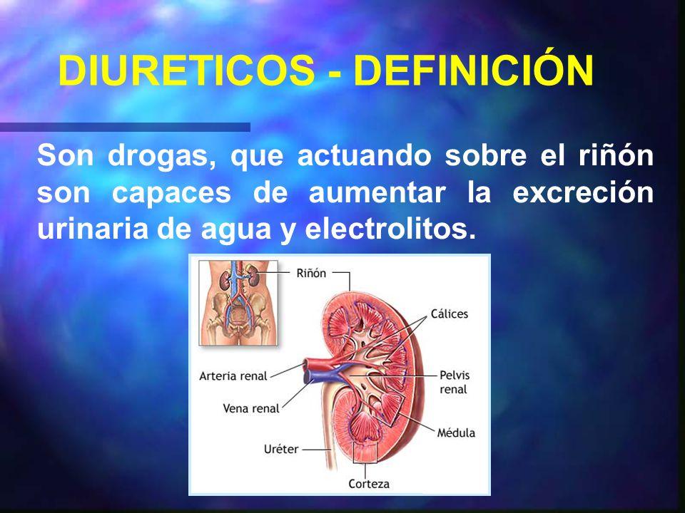 DIURETICOS - DEFINICIÓN Son drogas, que actuando sobre el riñón son capaces de aumentar la excreción urinaria de agua y electrolitos.