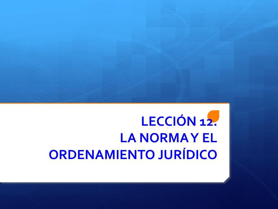 LECCIÓN 12. LA NORMA Y EL ORDENAMIENTO JURÍDICO