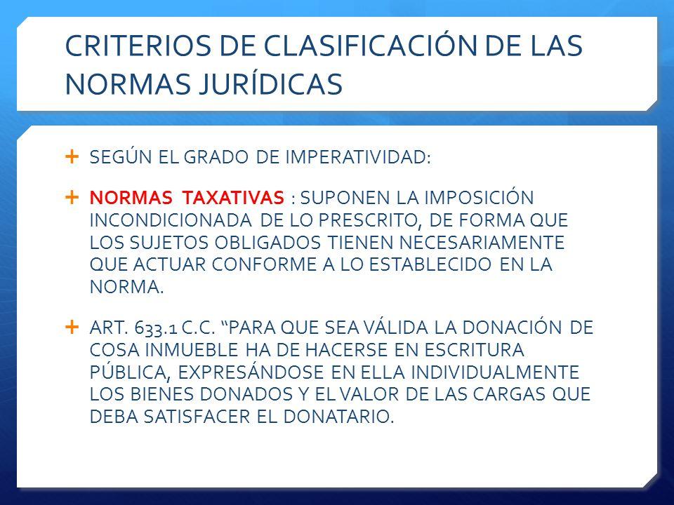 CRITERIOS DE CLASIFICACIÓN DE LAS NORMAS JURÍDICAS  SEGÚN EL GRADO DE IMPERATIVIDAD:  NORMAS TAXATIVAS : SUPONEN LA IMPOSICIÓN INCONDICIONADA DE LO PRESCRITO, DE FORMA QUE LOS SUJETOS OBLIGADOS TIENEN NECESARIAMENTE QUE ACTUAR CONFORME A LO ESTABLECIDO EN LA NORMA.