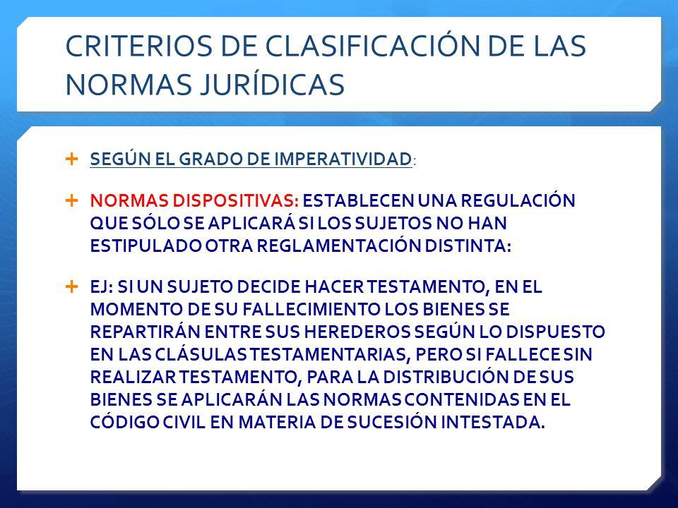 CRITERIOS DE CLASIFICACIÓN DE LAS NORMAS JURÍDICAS  SEGÚN EL GRADO DE IMPERATIVIDAD:  NORMAS DISPOSITIVAS: ESTABLECEN UNA REGULACIÓN QUE SÓLO SE APLICARÁ SI LOS SUJETOS NO HAN ESTIPULADO OTRA REGLAMENTACIÓN DISTINTA:  EJ: SI UN SUJETO DECIDE HACER TESTAMENTO, EN EL MOMENTO DE SU FALLECIMIENTO LOS BIENES SE REPARTIRÁN ENTRE SUS HEREDEROS SEGÚN LO DISPUESTO EN LAS CLÁSULAS TESTAMENTARIAS, PERO SI FALLECE SIN REALIZAR TESTAMENTO, PARA LA DISTRIBUCIÓN DE SUS BIENES SE APLICARÁN LAS NORMAS CONTENIDAS EN EL CÓDIGO CIVIL EN MATERIA DE SUCESIÓN INTESTADA.