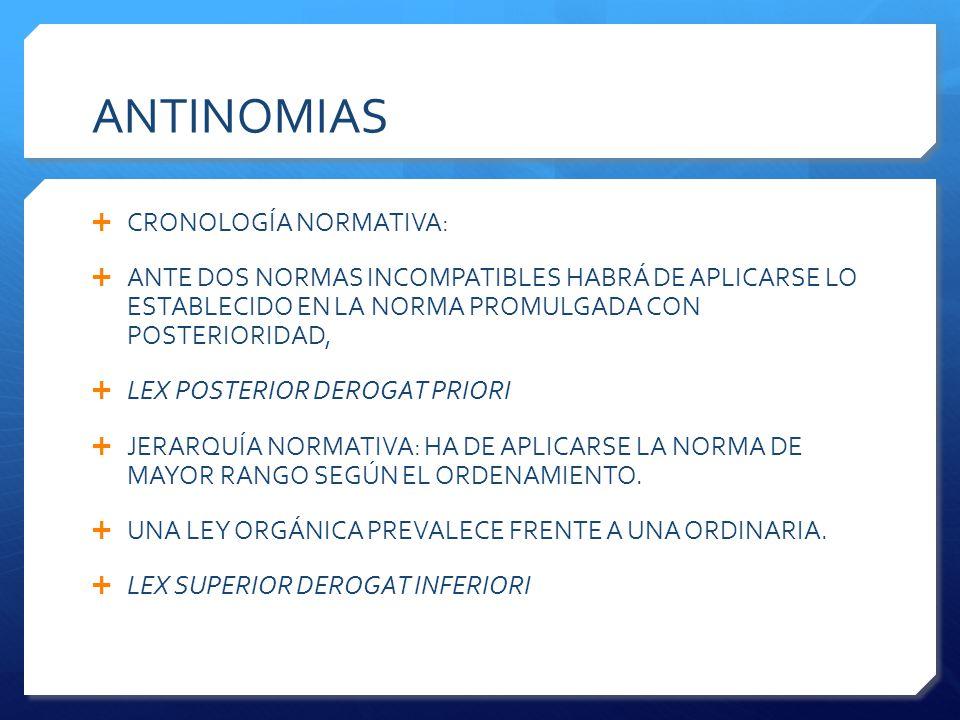 ANTINOMIAS  CRONOLOGÍA NORMATIVA:  ANTE DOS NORMAS INCOMPATIBLES HABRÁ DE APLICARSE LO ESTABLECIDO EN LA NORMA PROMULGADA CON POSTERIORIDAD,  LEX POSTERIOR DEROGAT PRIORI  JERARQUÍA NORMATIVA: HA DE APLICARSE LA NORMA DE MAYOR RANGO SEGÚN EL ORDENAMIENTO.