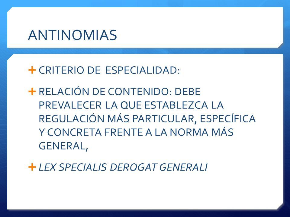 ANTINOMIAS  CRITERIO DE ESPECIALIDAD:  RELACIÓN DE CONTENIDO: DEBE PREVALECER LA QUE ESTABLEZCA LA REGULACIÓN MÁS PARTICULAR, ESPECÍFICA Y CONCRETA FRENTE A LA NORMA MÁS GENERAL,  LEX SPECIALIS DEROGAT GENERALI