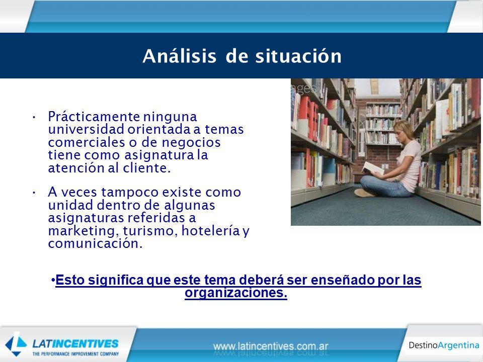 Análisis de Situación Prácticamente ninguna universidad orientada a temas comerciales o de negocios tiene como asignatura la atención al cliente.