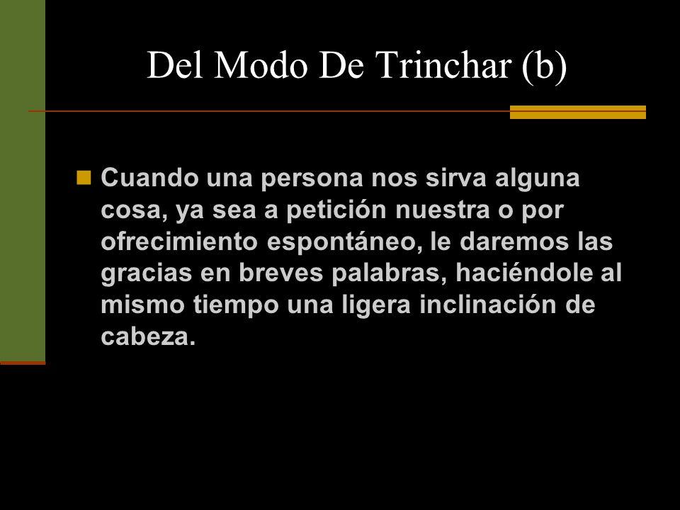 Del Modo De Trinchar (b) Y cuando hayamos de contestar que no aceptamos, daremos siempre las gracias a la persona que nos hace el obsequio de dirigirnos la pregunta.