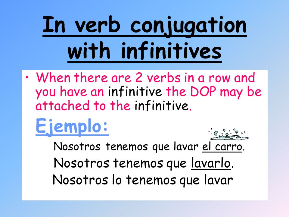 In verb conjugation with infinitives When there are 2 verbs in a row and you have an infinitive the DOP may be attached to the infinitive.