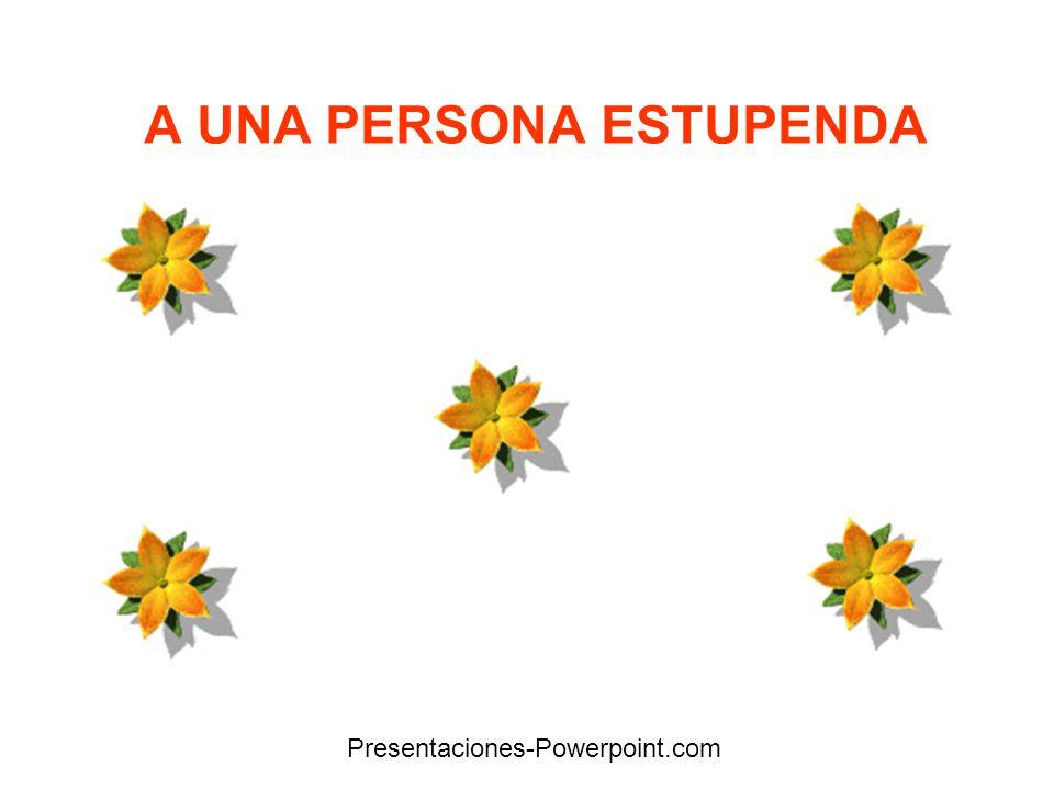 A UNA PERSONA ESTUPENDA Presentaciones-Powerpoint.com