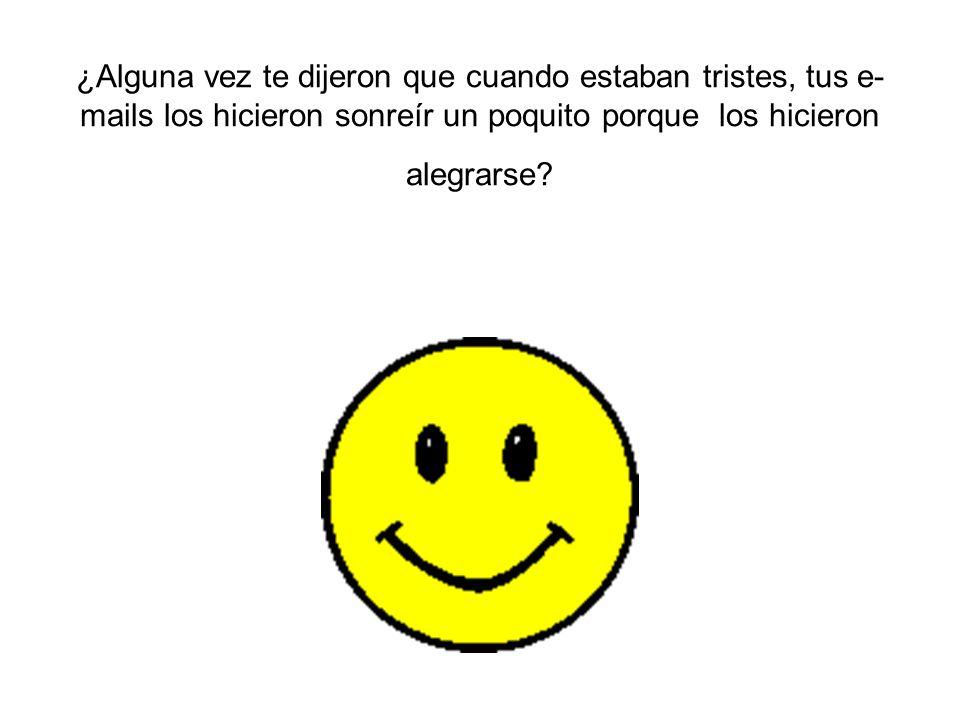 ¿Alguna vez te dijeron que cuando estaban tristes, tus e- mails los hicieron sonreír un poquito porque los hicieron alegrarse?
