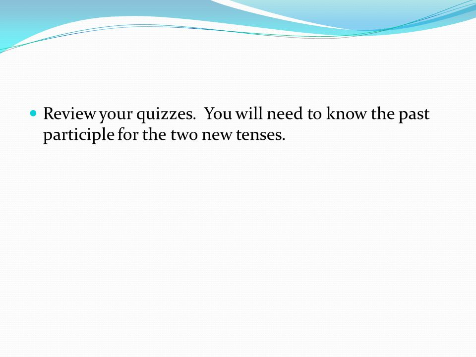 Review your quizzes. You will need to know the past participle for the two new tenses.