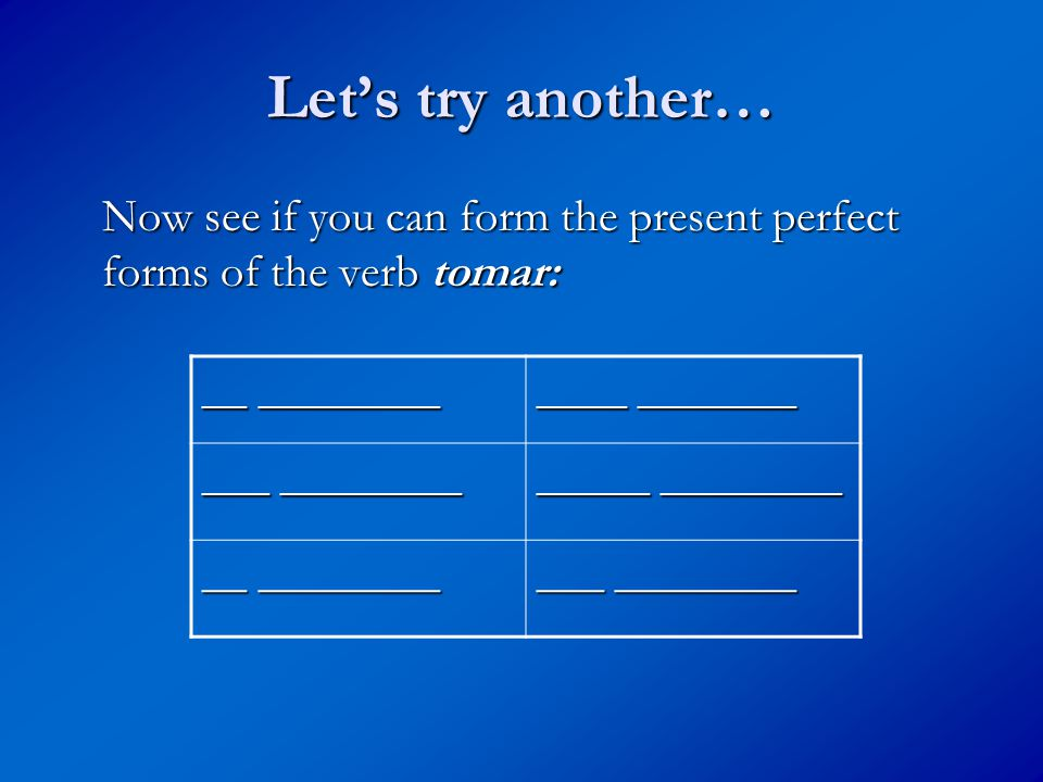 Let's try another… Now see if you can form the present perfect forms of the verb tomar: __ ________ ____ _______ _____ ________ __ ________ ___ ________