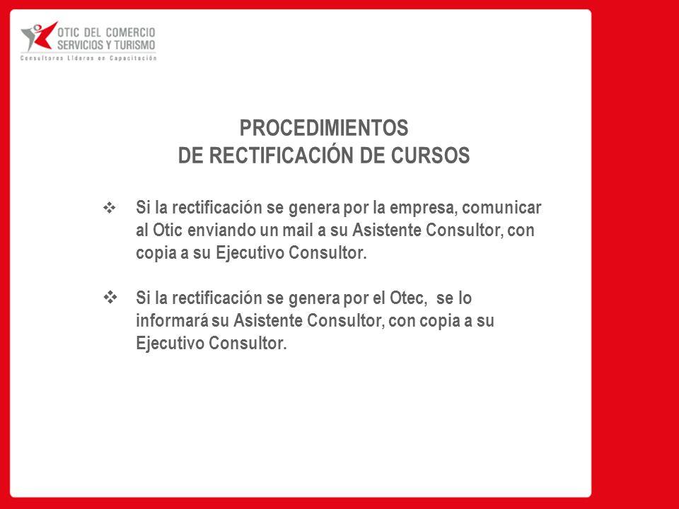 PROCEDIMIENTOS DE RECTIFICACIÓN DE CURSOS  Si la rectificación se genera por la empresa, comunicar al Otic enviando un mail a su Asistente Consultor, con copia a su Ejecutivo Consultor.