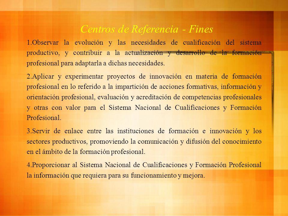 Centros de Referencia - Fines 1.Observar la evolución y las necesidades de cualificación del sistema productivo, y contribuir a la actualización y desarrollo de la formación profesional para adaptarla a dichas necesidades.