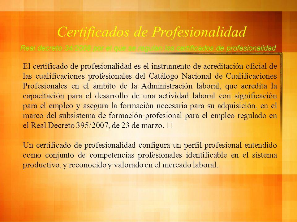 Certificados de Profesionalidad Real decreto 34/2008 por el que se regulan los certificados de profesionalidad El certificado de profesionalidad es el instrumento de acreditación oficial de las cualificaciones profesionales del Catálogo Nacional de Cualificaciones Profesionales en el ámbito de la Administración laboral, que acredita la capacitación para el desarrollo de una actividad laboral con significación para el empleo y asegura la formación necesaria para su adquisición, en el marco del subsistema de formación profesional para el empleo regulado en el Real Decreto 395/2007, de 23 de marzo.