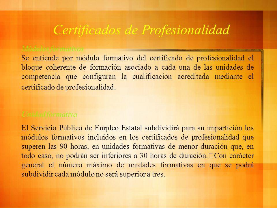 Certificados de Profesionalidad Módulos formativos Se entiende por módulo formativo del certificado de profesionalidad el bloque coherente de formación asociado a cada una de las unidades de competencia que configuran la cualificación acreditada mediante el certificado de profesionalidad.