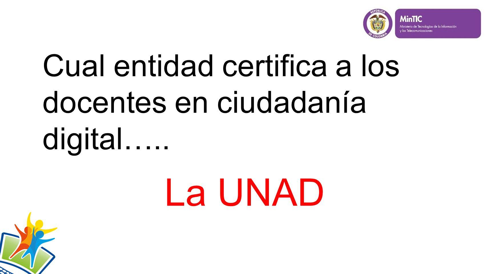 Cual entidad certifica a los docentes en ciudadanía digital….. La UNAD