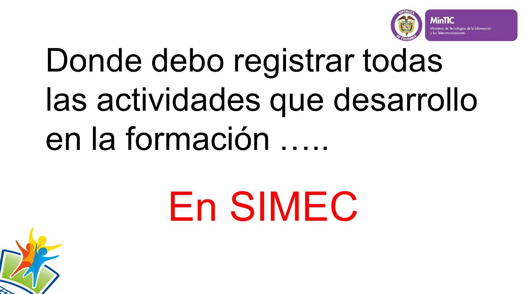 Donde debo registrar todas las actividades que desarrollo en la formación ….. En SIMEC