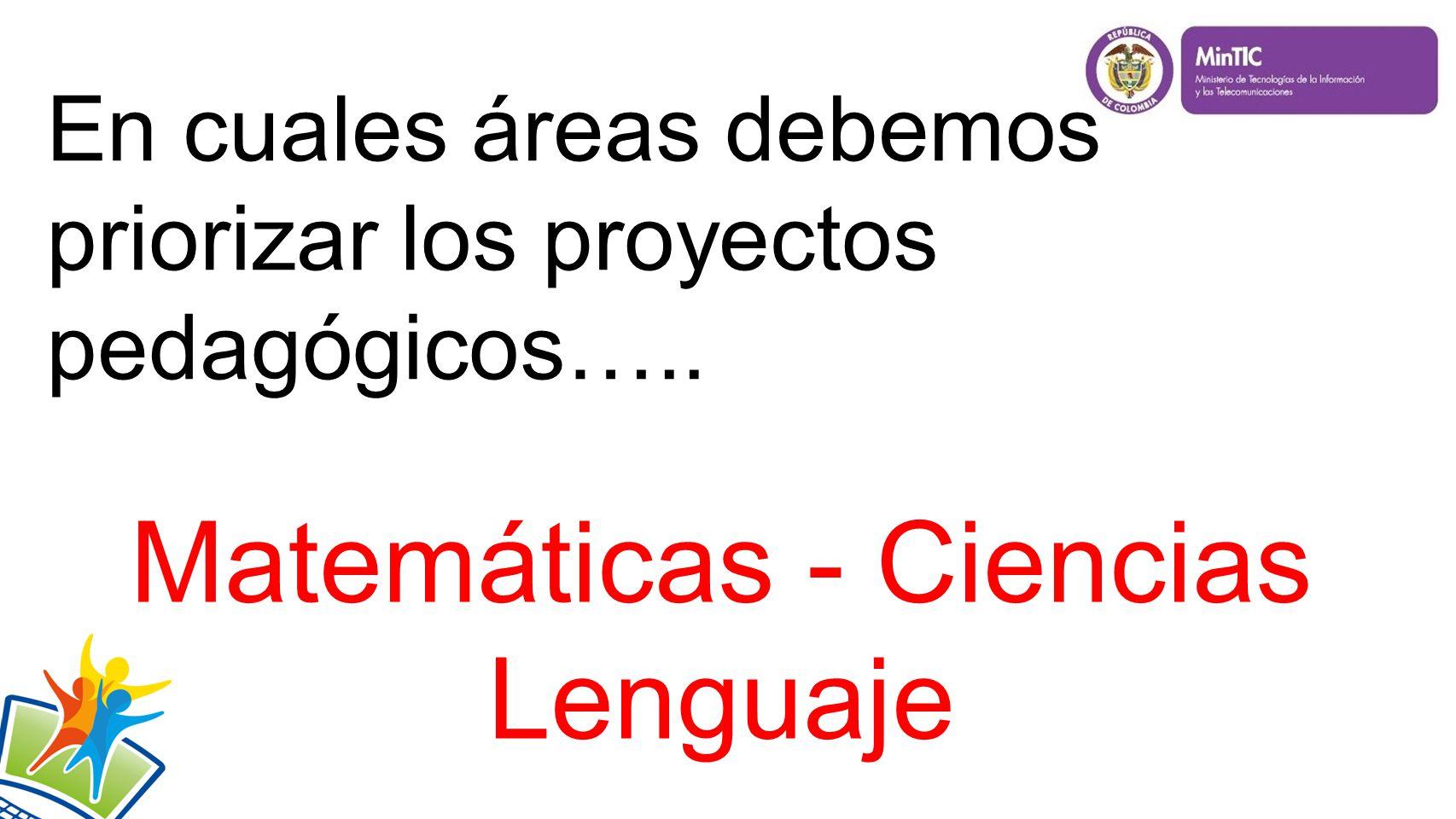 En cuales áreas debemos priorizar los proyectos pedagógicos….. Matemáticas - Ciencias Lenguaje