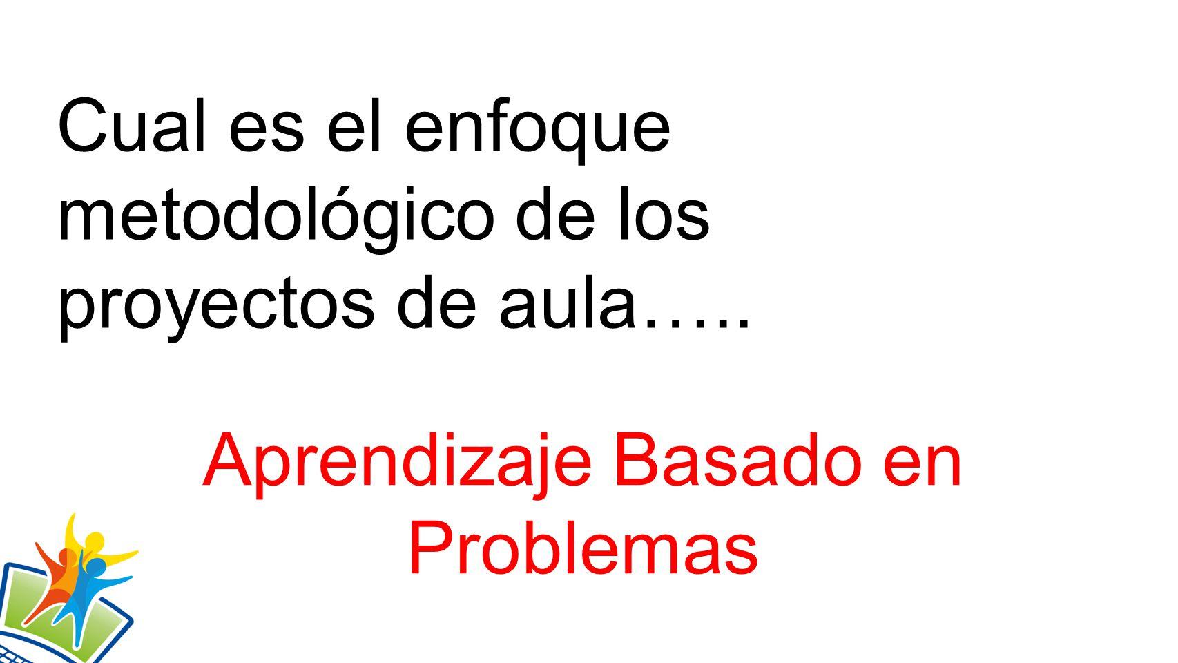 Cual es el enfoque metodológico de los proyectos de aula….. Aprendizaje Basado en Problemas