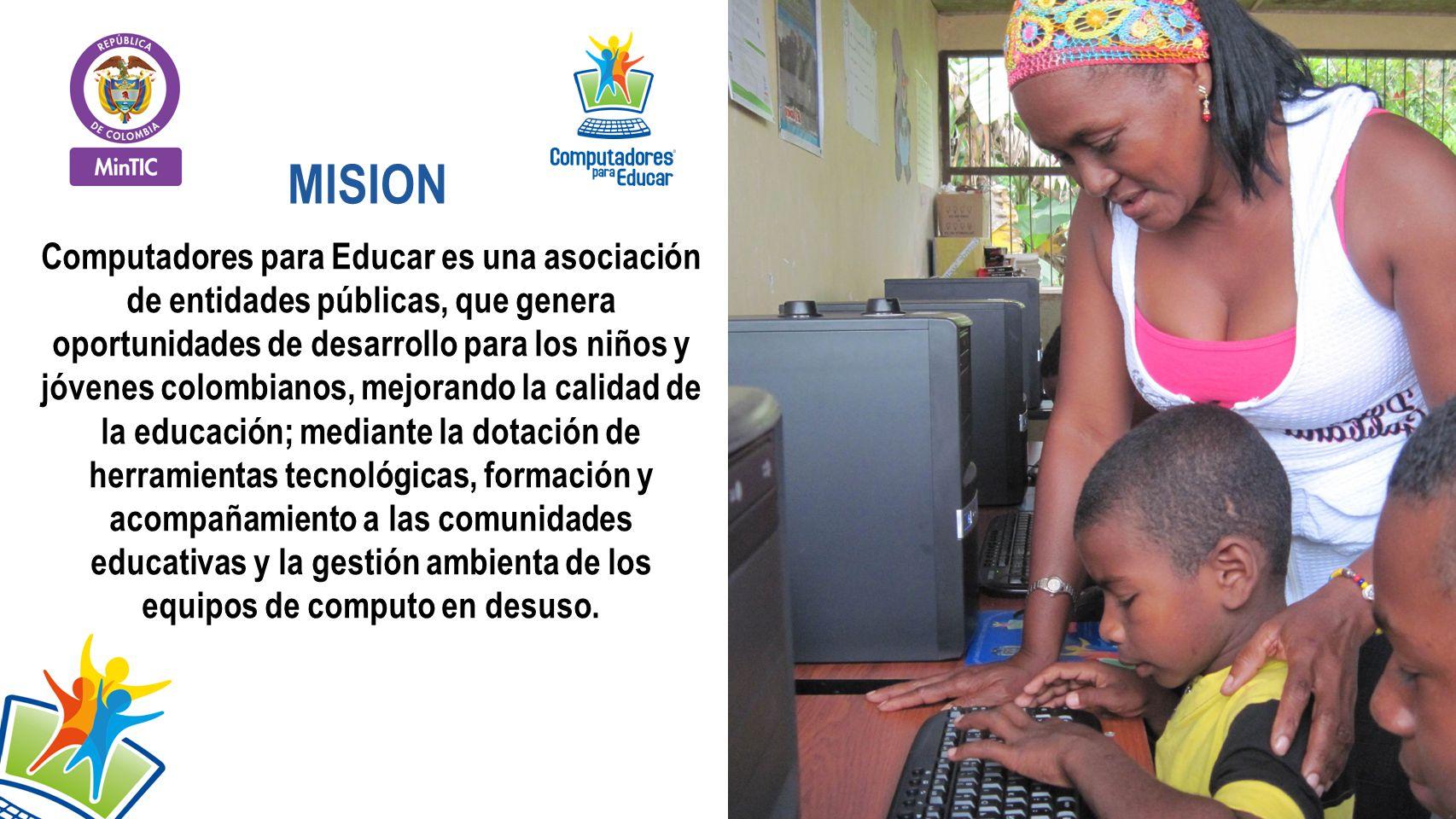 Computadores para Educar es una asociación de entidades públicas, que genera oportunidades de desarrollo para los niños y jóvenes colombianos, mejorando la calidad de la educación; mediante la dotación de herramientas tecnológicas, formación y acompañamiento a las comunidades educativas y la gestión ambienta de los equipos de computo en desuso.