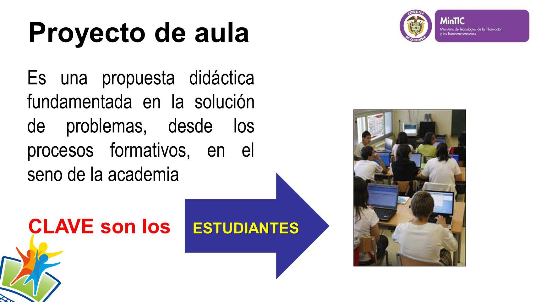 Proyecto de aula Es una propuesta didáctica fundamentada en la solución de problemas, desde los procesos formativos, en el seno de la academia ESTUDIANTES ESTUDIANTES CLAVE son los