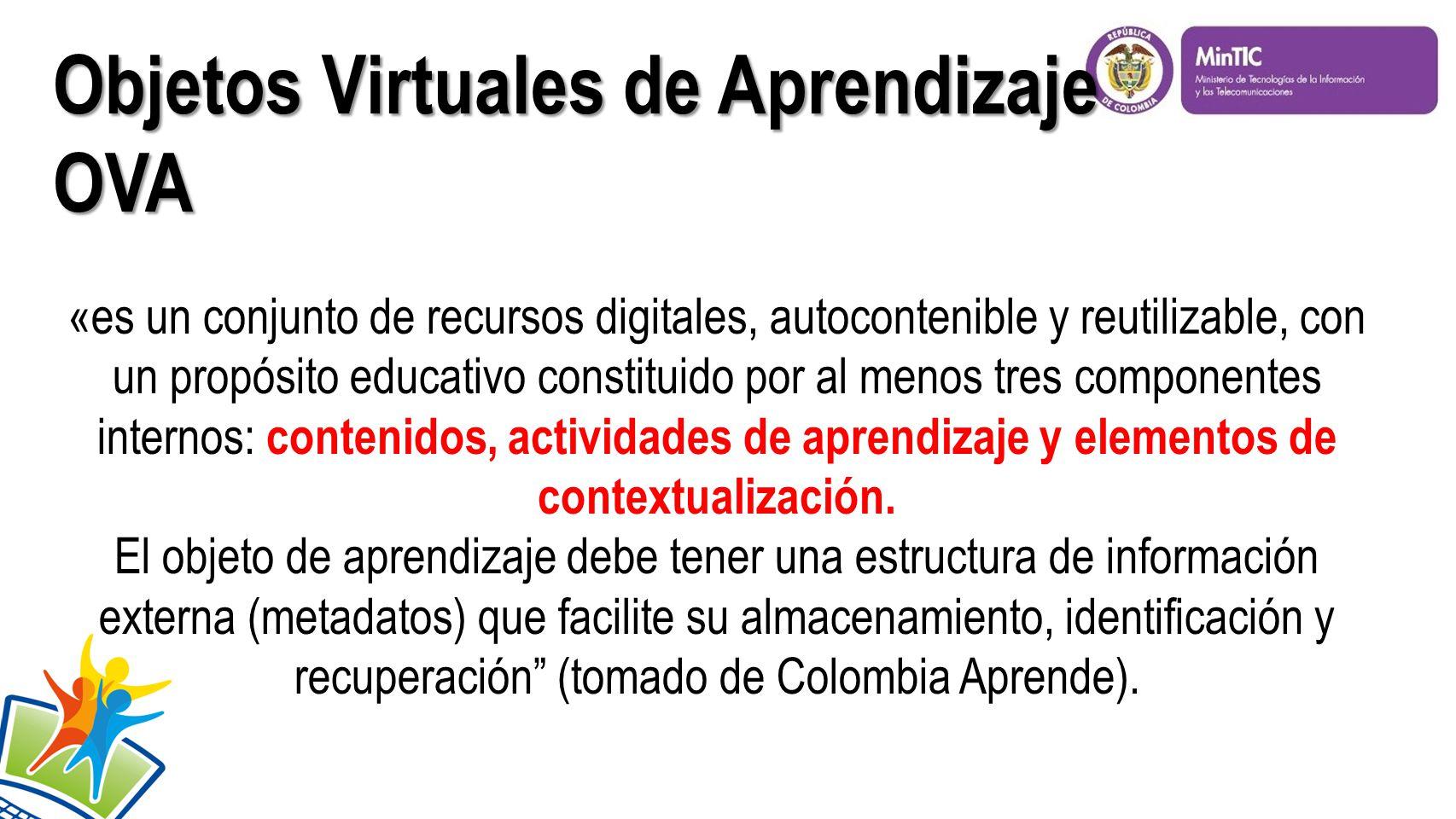 Objetos Virtuales de Aprendizaje OVA «es un conjunto de recursos digitales, autocontenible y reutilizable, con un propósito educativo constituido por al menos tres componentes internos: contenidos, actividades de aprendizaje y elementos de contextualización.
