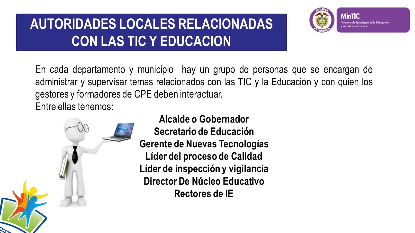 En cada departamento y municipio hay un grupo de personas que se encargan de administrar y supervisar temas relacionados con las TIC y la Educación y con quien los gestores y formadores de CPE deben interactuar.