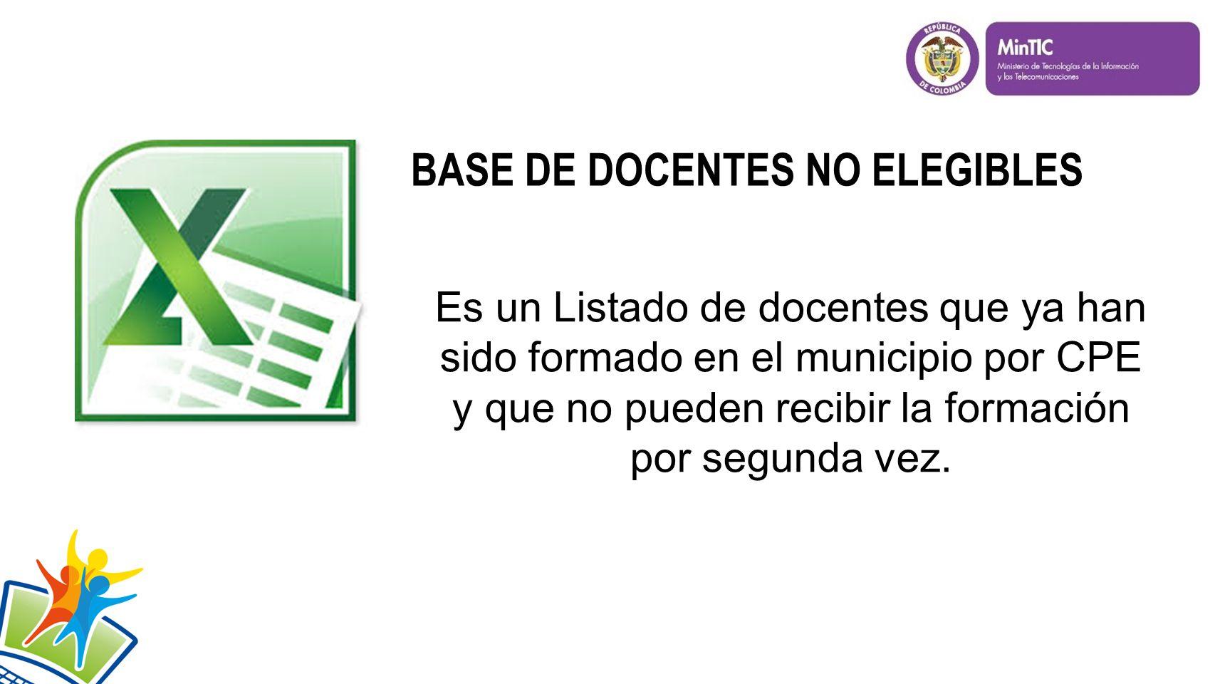 BASE DE DOCENTES NO ELEGIBLES Es un Listado de docentes que ya han sido formado en el municipio por CPE y que no pueden recibir la formación por segunda vez.