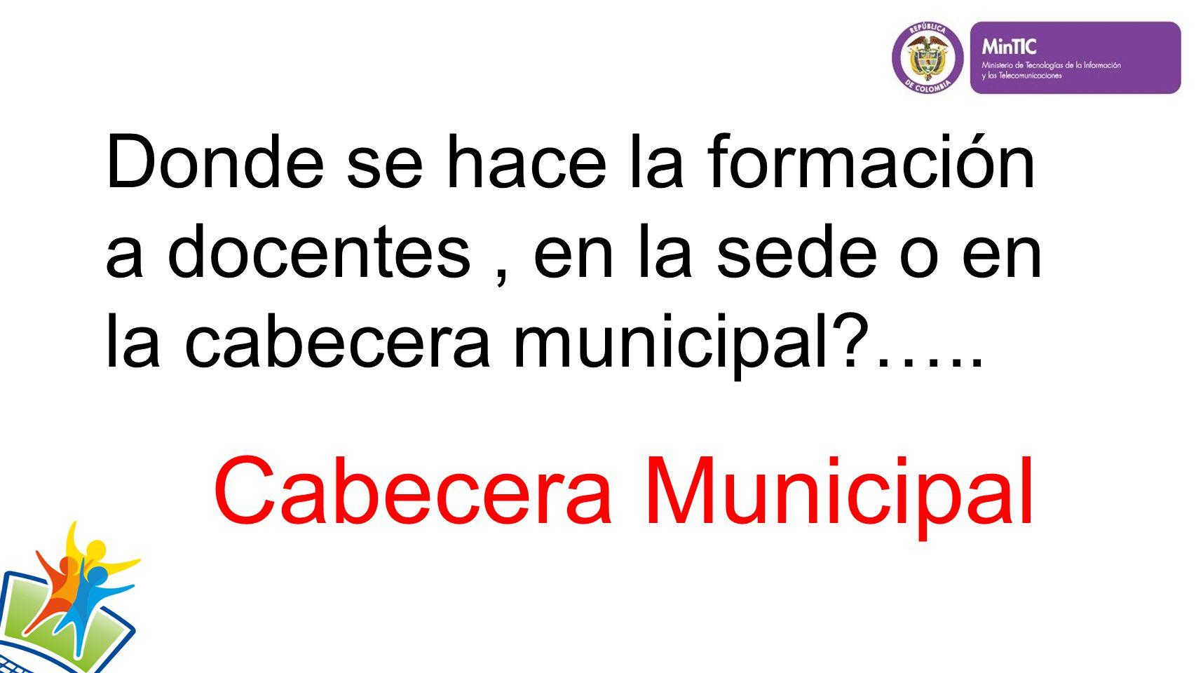 Donde se hace la formación a docentes, en la sede o en la cabecera municipal ….. Cabecera Municipal