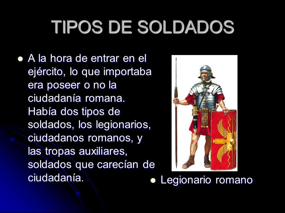 TIPOS DE SOLDADOS A la hora de entrar en el ejército, lo que importaba era poseer o no la ciudadanía romana.