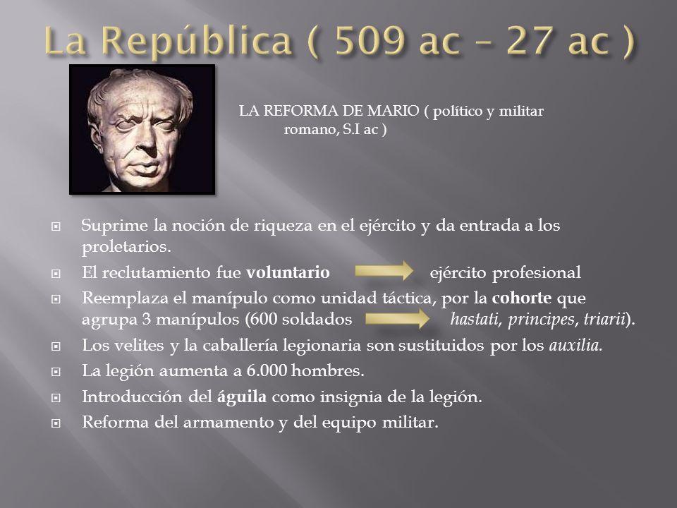 LA REFORMA DE MARIO ( político y militar romano, S.I ac )  Suprime la noción de riqueza en el ejército y da entrada a los proletarios.