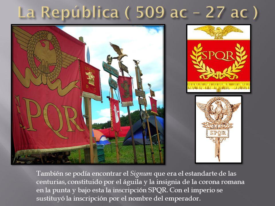 También se podía encontrar el Signum que era el estandarte de las centurias, constituido por el águila y la insignia de la corona romana en la punta y bajo esta la inscripción SPQR.